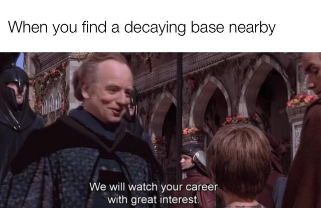 When you find a decaying base nearby aX We will watch your career with oreat interest meme