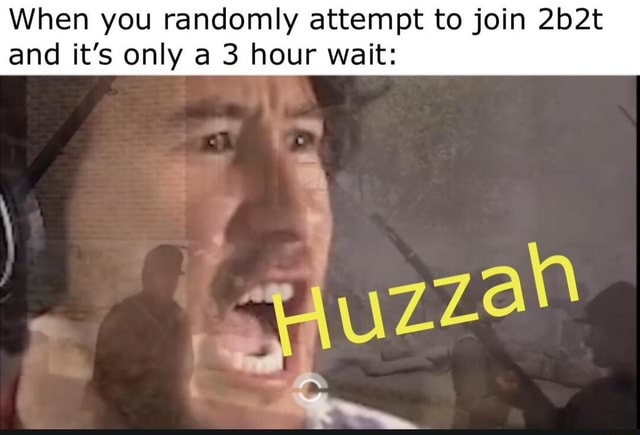When you randomly attempt to join 2b2t and it's only a 3 hour wait meme