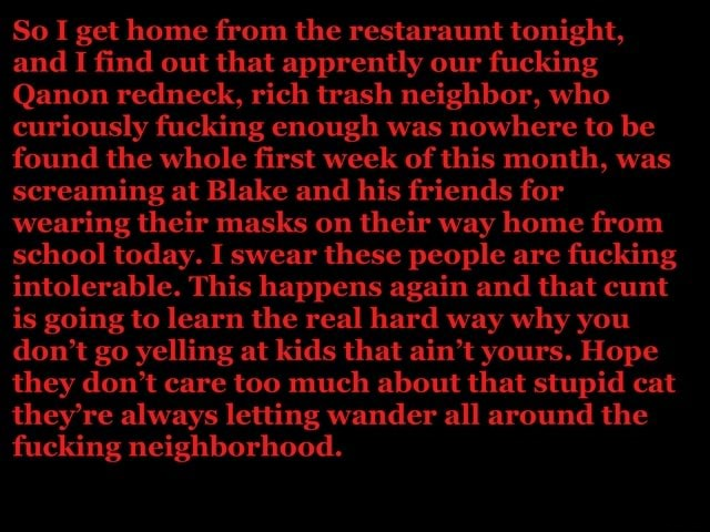 So I get home from the restaraunt tonight, and I find out that apprently our fucking Qanon redneck, rich trash neighbor, who curiously fucking enough was nowhere to be found the whole first week of this month, was screaming at Blake and his friends for wearing their masks on their way home from school today. I swear these people are fucking intolerable. This happens again and that cunt is going to learn the real hard way why you do not go yelling at kids that ain't yours. Hope they do not care too much about that stupid cat they're always letting wander all around the fucking neighborhood memes