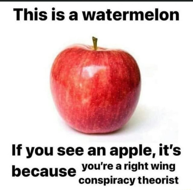 This is a watermelon If you see an apple, it's because you're aright conspiracy wing theorist conspiracy theorist memes