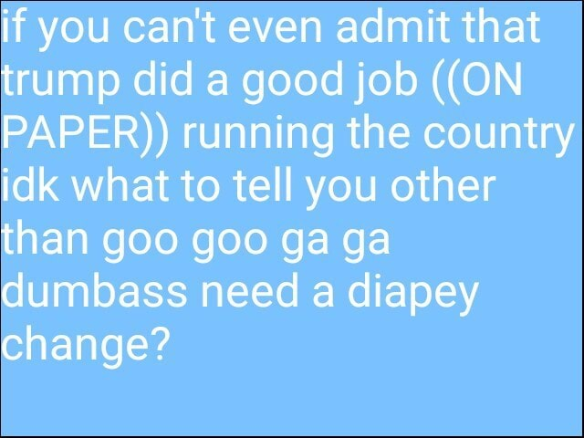 If you cant even admit that trump did a good job  ON PAPER  running the country idk what to tell you other than goo goo ga ga dumbass need a diapey change memes