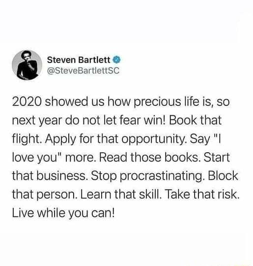 Steven Bartlett  2020 showed us how precious life is, so next year do not let fear win Book that flight. Apply for that opportunity. Say love you more. Read those books. Start that business. Stop procrastinating. Block that person. Learn that skill. Take that risk. Live while you can meme