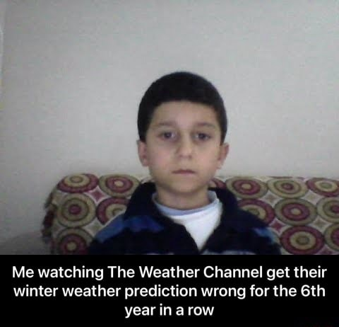 Me watching The Weather Channel get their winter weather prediction wrong for the year ina row  Me watching The Weather Channel get their winter weather prediction wrong for the 6th year in a row meme