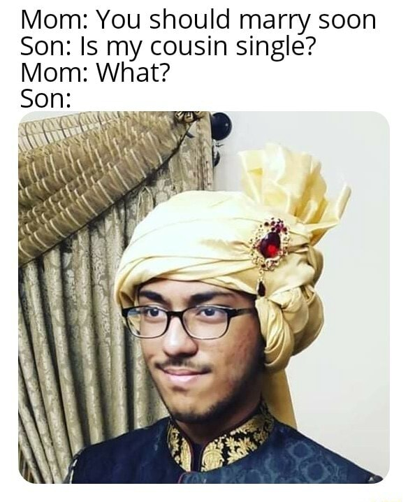 Mom You should marry soon Son Is my cousin single Mom What Son memes