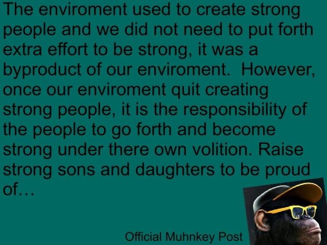 The enviroment used to create strong people and we did not need to put forth extra effort to be strong, it was a byproduct of our enviroment. However, once our enviroment quit creating strong people, it is the responsibility of the people to go forth and become strong under there own volition. Raise strong sons and daughters to be proud of SS Official key Post memes
