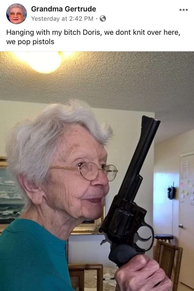 Grandma Gertrude Yesterday at PM Hanging with my bitch Doris, we dont knit over here, we pop pistols meme