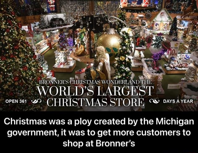 BRONNER BHRISTM AS WONDERL WORLD'S LARGEST OPEN 361 D CHRISTMAS STORE DAYS AYEAR Christmas was a ploy created by the Michigan government, it was to get more customers to shop at Bronner's Christmas was a ploy created by the Michigan government, it was to get more customers to shop at Bronner's meme
