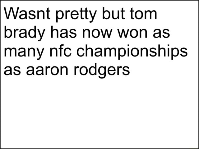 Wasnt pretty but tom brady has now won as many nfc championships as aaron rodgers memes