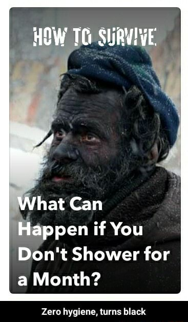 HOW TC SURVIVE What Can Happen if You Do not Shower for a Month Zero hygiene, turns black Zero hygiene, turns black memes