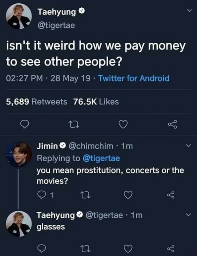 Taehyung t tigertae isn't it weird how we pay money to see other people PM  28 May 19  Twitter for Android tl Jimin chimchim Replying to tigertae you mean prostitution, concerts or the movies or Taehyung glasses  tigertae  im glasses memes