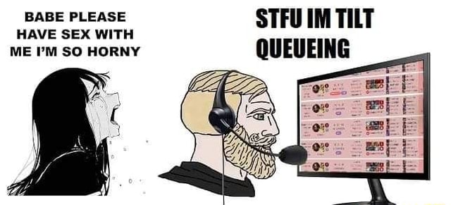 BABE PLEASE STFU IM TILT HAVE SEX WITH ME I'M SO HORNY QUEUEING ME I'M SO HORNY memes