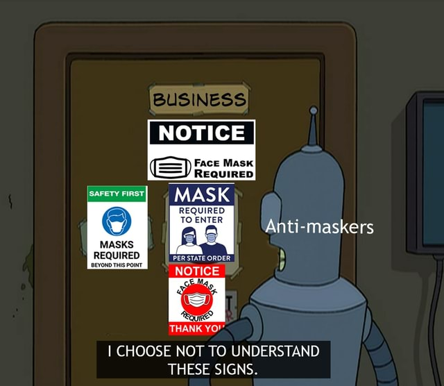 BUSINESS, NOTICE SAFETY FIRST MAS REQUIRED TO ENTER AS Anti maskers REQUIRED PER STATE ORDER MASKS BEYOND THIS POINT NOTICE THANK YO I CHOOSE NOT TO UNDERSTAND THESE SIGNS memes