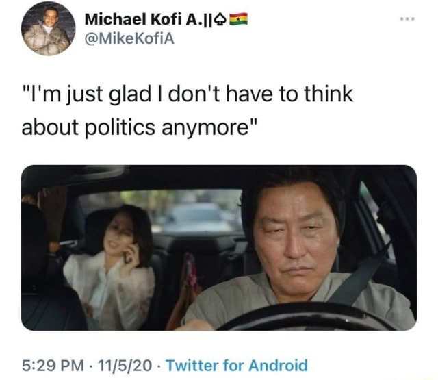 Michael Kofi A.IIO I'm just glad I do not have to think about politics anymore PM  Twitter for Android meme