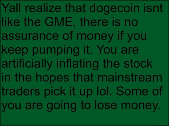 All realize that dogecoin isnt like the GME, there is no assurance of money if you keep pumping it. You are artificially inflating the stock in the hopes that mainstream traders pick it up lol. Some of you are going to lose money memes