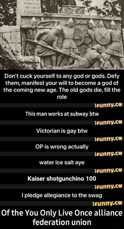 Do not cuck yourself to any god or gods. Defy them, manifest your will to become a god of the coming new age. The old gods die, fill the role This man works at subway btw Victorian is gay btw OP is wrong actually teunny.ce unny.ce water ice salt aye wunny.ce wunny.ce Kaiser shotgunchine 100 I pledge allegiance to the swag Of the You Only Live Once alliance federation union  Of the You Only Live Once alliance federation union memes