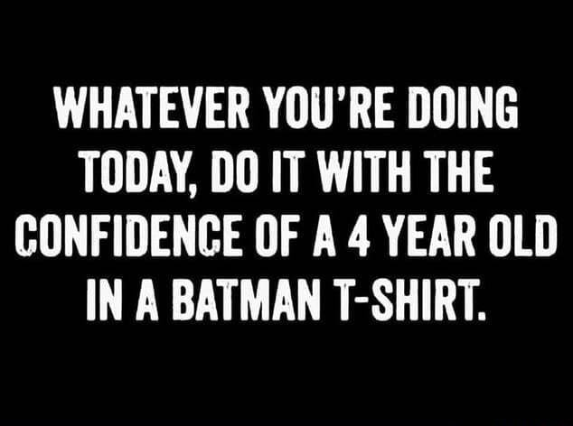 A 4 year old in a Batman t shirt WHATEVER YOU'RE DOING TODAY, DO IT WITH THE CONFIDENCE OF A 4 YEAR OLD IN A BATMAN T SHIRT memes