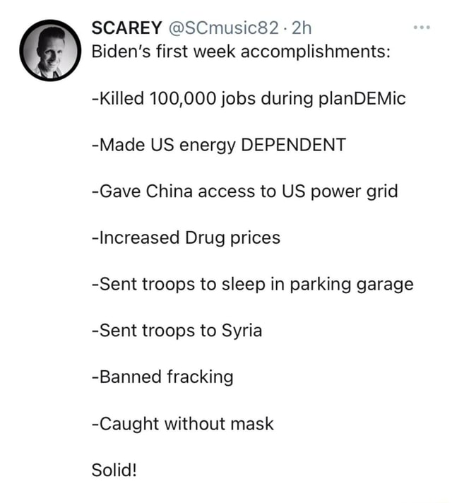 SCAREY SCmusic82 Biden's first week accomplishments  Killed 100,000 jobs during planDEMic Made US energy DEPENDENT Gave China access to US power grid Increased Drug prices Sent troops to sleep in parking garage Sent troops to Syria Banned fracking Caught without mask Solid meme