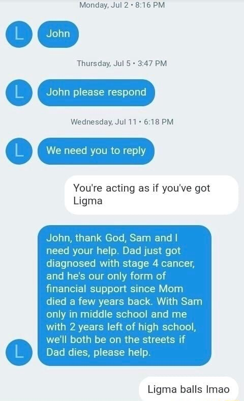 Monday, Jul PM Thursday, Jul 47 PM  John please respond Wednesday, Jul 18 PM L We need you to reply You're acting as if you've got Ligma John, thank God, Sam and I need your help. Dad just got diagnosed with stage 4 cancer, and he's our only form of financial support since Mom died a few years back. With Sam only in middle school and me with 2 years left of high school, we'll both be on the streets if Dad dies, please help. Ligma balls Imao meme
