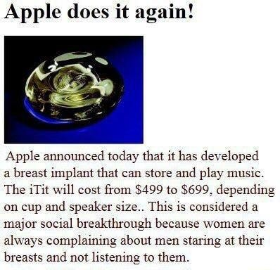 Apple does it again Apple announced today that it has developed a breast implant that can store and play music. The iTit will cost from $499 to $699, depending on cup and speaker size This is considered a major social breakthrough because women are always complaining about men staring at their breasts and not listening to them memes