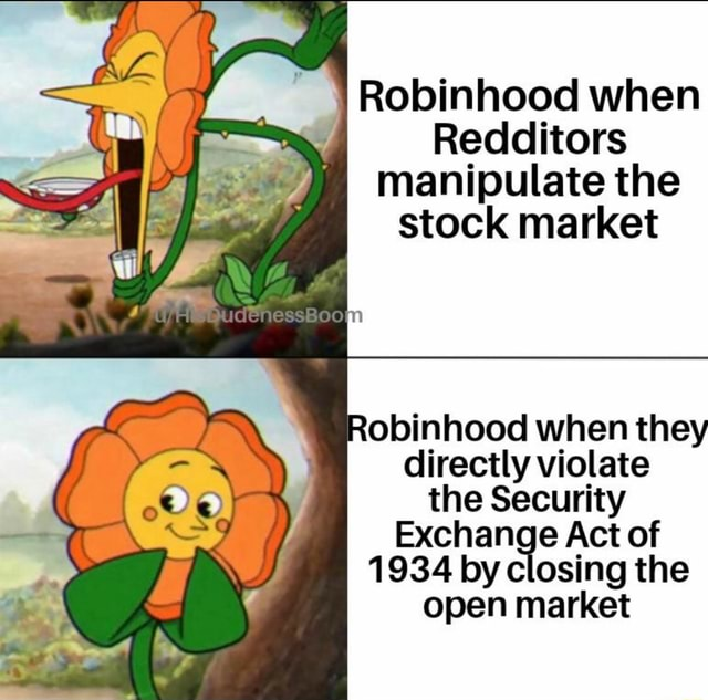 Robinhood when Redditors manipulate the stock market Robinhood when they directly violate the Security Exchange Act of 1934 by closing the open market memes