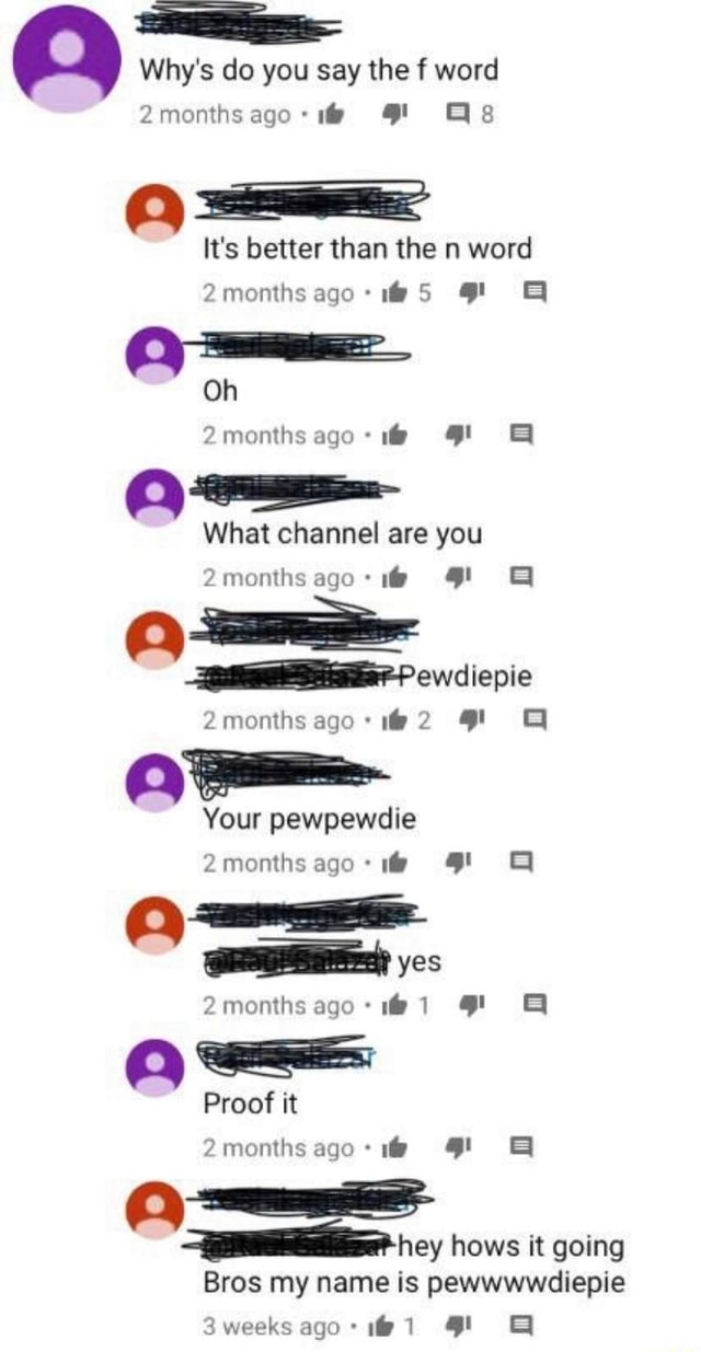 Why's do you say the f word It's better than the n word 2months Oh 2months ago and What channel are you P ewdiepie 2months ago* 2 Your pewpewdie 2monthsago yes 2months Proof it ago and hey hows it going Bros my name is pewwwwdiepie Sweeks 1 memes