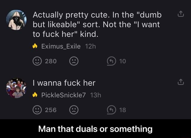 Actually pretty cute. In the dumb but likeable sort. Not the want to fuck her kind. 10 Eximus Exile I wanna fuck her WA PickleSnickle7 Man that duals or something Man that duals or something memes