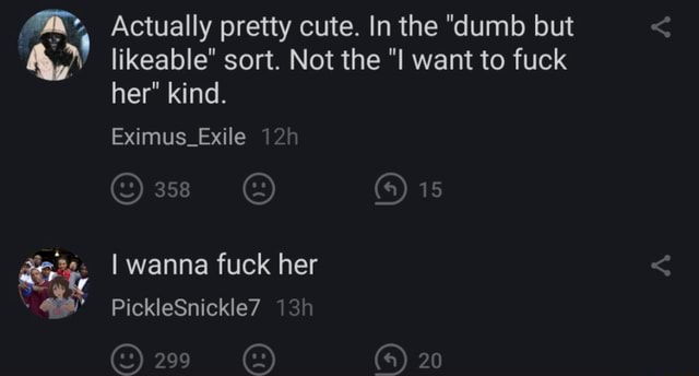 Actually pretty cute. In the dumb but likeable sort. Not the I want to fuck her kind. Eximus Exile 358 is I wanna fuck her PickleSnickle7 29 4 20 meme
