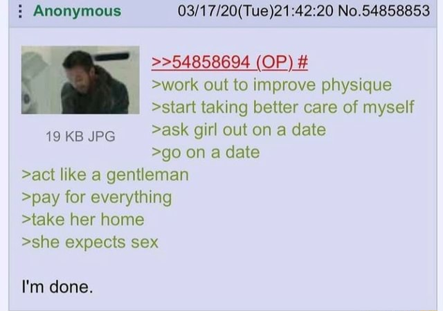 Anonymous No.54858853 54858694 OP work out to improve physique start taking better care of myself 19 KB JPG ask girl out on a date go on a date act like a gentleman pay for everything take her home she expects sex I'm done meme
