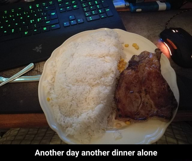 Another day another dinner alone Another day another dinner alone meme