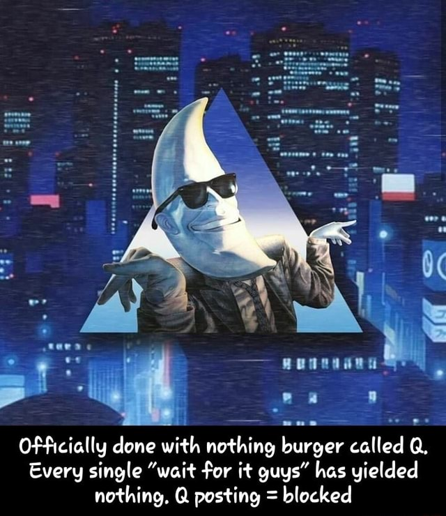Lid avonnannt Officially done with th nothing burger called Every single wait for it guys has yielded nothing. Q posting blocked Officially done with nothing burger called Q. Every single wait for it guys has yielded nothing. Q posting blocked meme