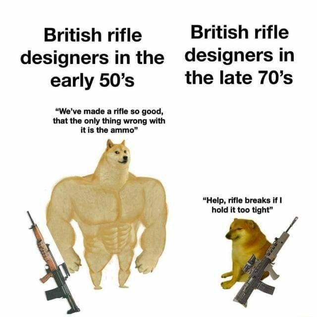 British rifle designers in the early 50's We've made a rifle so good, that the only thing wrong with itis the ammo British rifle designers in the late 70's Help, rifle breaks if hold it too tight memes