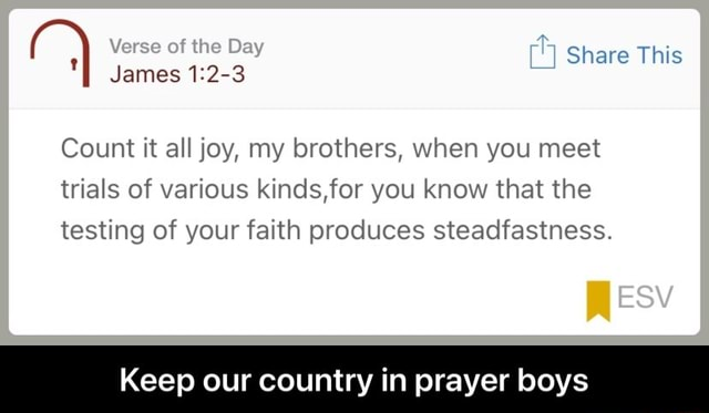 Share This Verse of the Day James 1.2 3 Count it all joy, my brothers, when you meet trials of various kinds,for you know that the testing of your faith produces steadfastness. ESY Keep our country in prayer boys Keep our country in prayer boys meme