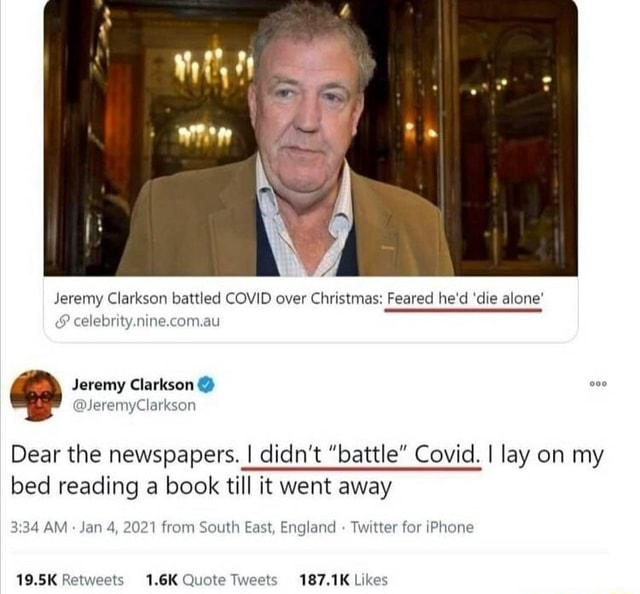 Jeremy Clarkson battled COVID over Christmas Feared he'd die alone and celebrity.nine.com.au Jeremy Clarkson Dear the newspapers. I didn't battle Covid. I lay on my bed reading a book till it went away AM Jan 4, 2021 from South East, England Twitter for iPhone 1.6K Quote meme