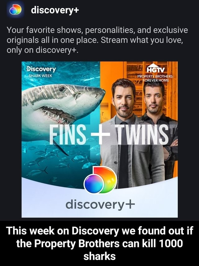 Discovery Your favorite shows, personalities, and exclusive originals all in one place. Stream what you love, only on discovery. Discovery SHARK WEEK discovery This week on Discovery we found out if he Property Brothers can kill 1000 sharks This week on Discovery we found out if the Property Brothers can kill 1000 sharks meme