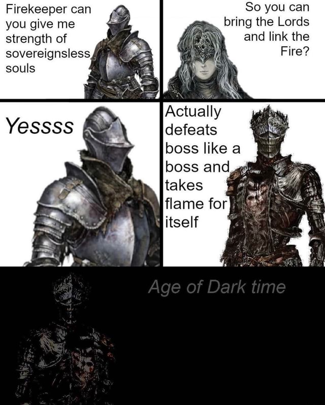 Firekeeper can you give me strength of sovereignsless souls So you can bring the Lords and link the Fire Actually defeats boss like a boss and flame for itself Age of Dark time memes