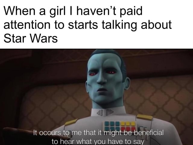 When a girl I haven't paid attention to starts talking about Star Wars It ours to me that it might be beneficial to hear what you have to say memes