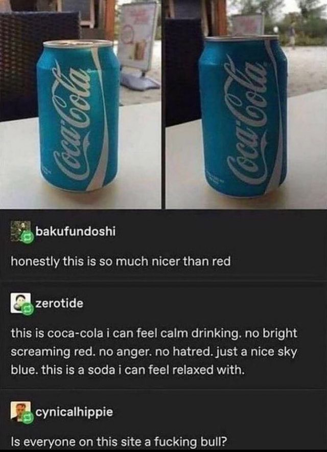 Honestly this is so much nicer than red zerotide this is coca cola i can feel calm drinking. no bright screaming red. no anger. no hatred. just a nice sky blue. this is a soda i can feel relaxed with. cynicaihippie ls everyone on this site a fucking bull meme