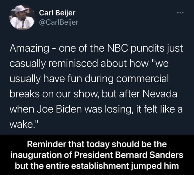 Carl Beijer Amazing one of the NBC pundits just casually reminisced about how we uSually have fun during commercial breaks on our show, but after Nevada when Joe Biden was losing, it felt like a wake. Reminder that today should be the inauguration of President Bernard Sanders but the entire establishment jumped him Reminder that today should be the inauguration of President Bernard Sanders but the entire establishment jumped him memes