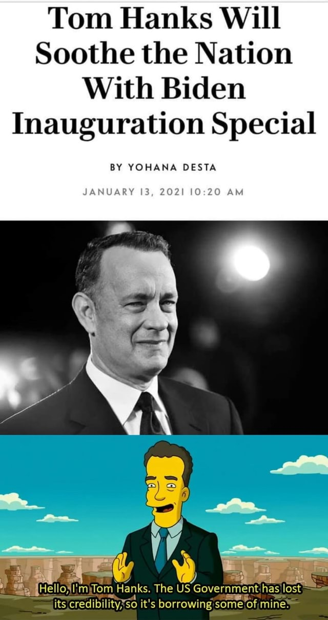 Tom Hanks Will Soothe the Nation With Biden Inauguration Special BY YOHANA DESTA JANUARY 13, 2021 AM Hellos Tom Hanks. The US Government has lost its credibilitys $0 it's borrowing some of mine memes