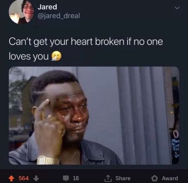 Jared jared dreal Can't get your heart broken if no one loves you 564 is Share Award memes