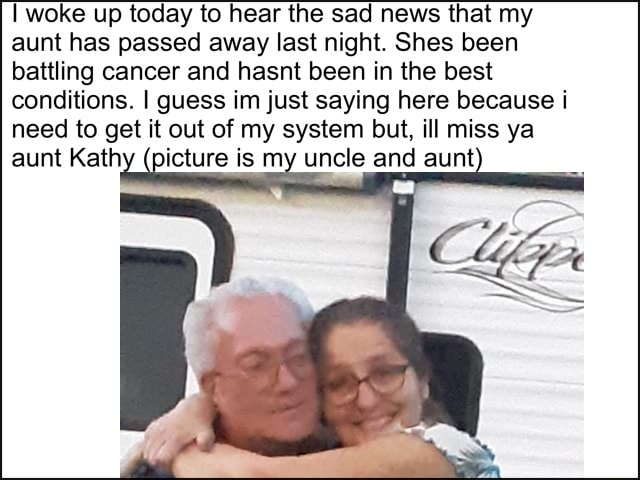 Woke up today to hear the sad news that my aunt has passed away last night. Shes been battling cancer and hasnt been in the best conditions. I guess im just saying here because i need to get it out of my system but, ill miss ya aunt Kathy pi meme