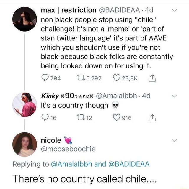 Max I restriction BADIDEAA non black challenge people it's not stop using meme chile or part of challenge it's not a meme or part of stan twitter language it's part of AAVE which you shouldn't use if you're not black because black folks are constantly being looked down on for using it. Kinky x90s erax Amalalbbh It's a country though Replying to Amalalbbh and BADIDEAA There's no country called chile