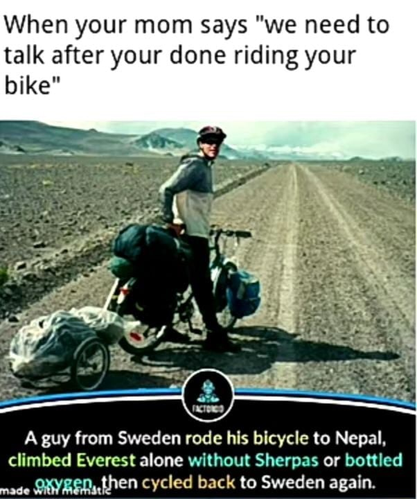 When your mom says we need to talk after your done riding your bike A guy from Sweden rode his bicycle to Nepal, climbed Everest alone without Sherpas or bottled de then cycled back to Sweden again memes