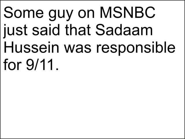 Some guy on MSNBC just said that Sadaam Hussein was responsible for meme