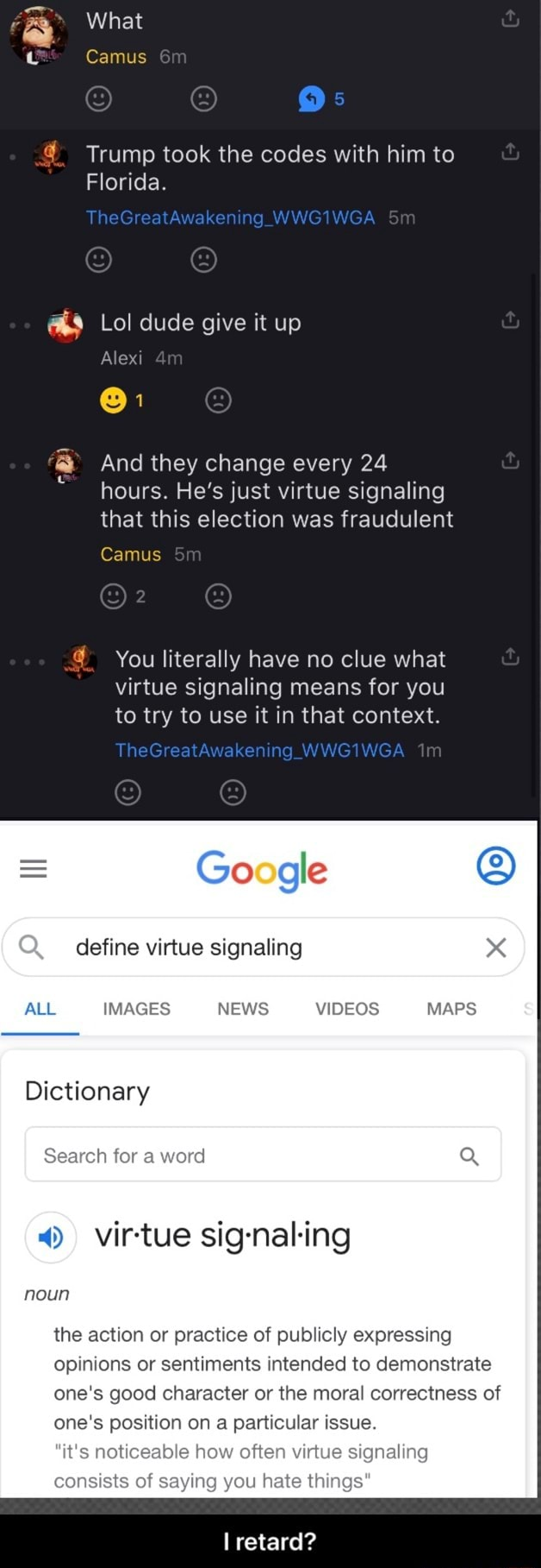 What Camus Trump took the codes with him to Florida. TheGrea Awaken WWGIWGA Lol dude give it up Alex And they change every 24 hours. He's just virtue signaling that this election was fraudulent Camus Sm You literally have no clue what virtue signaling means for you to try to use it in that context. TheGreatAwaker ng Google define virtue signaling IMAGES NEWS MAPS Dictionary ch for 4 virtue noun the action or practice of publicly expressing opinions or sentiments intended to demonstrate one's good character or the moral correctness of one's position on a particular issue. ten virtt ling ou hate things retard I retard meme
