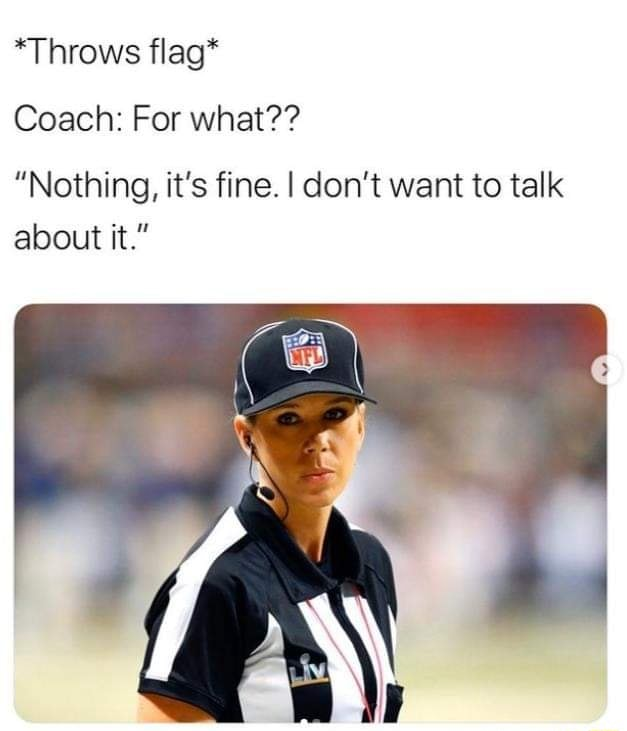*Throws flag* Coach For what Nothing, it's fine. I do not want to talk about it. memes