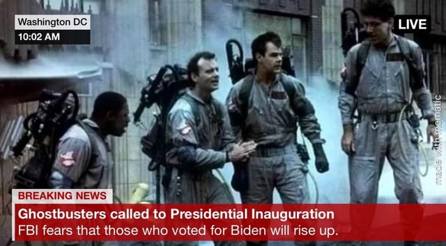 Washington DC LIVE AM BREAKING NEWS NEWS Ghostbusters called to Presidential Inauguration FBI fears that those who voted for Biden will rise up meme