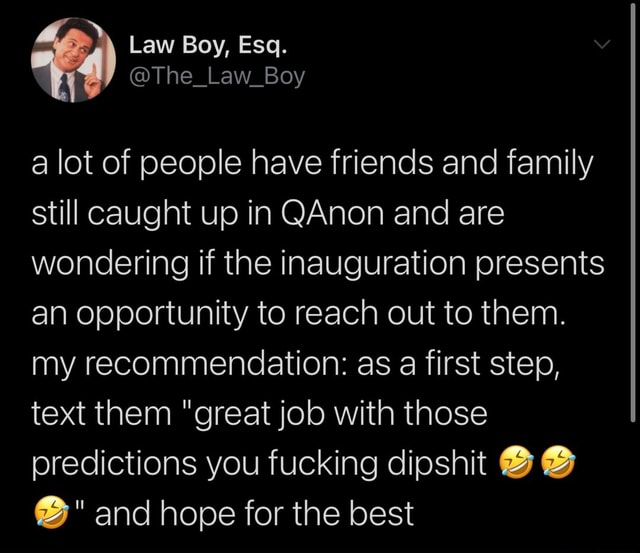 A lot of people have friends and family still caught up in Anon and are wondering if the inauguration presents an opportunity to reach out to them. my recommendation as a first step, text them great job with those predictions you fucking dipshit and hope for the best meme