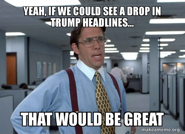 YEAH, IF WE COULD SEE A DROP IN TRUMPHEADLIES THAT WOULD BE GREAT memes