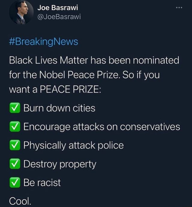 Joe ray JoeBasrawi BreakingNews Black Lives Matter has been nominated for the Nobel Peace Prize. So if you want a PEACE PRIZE Burn down cities Encourage attacks on conservatives Physically attack police Destroy property Be racist Cool memes